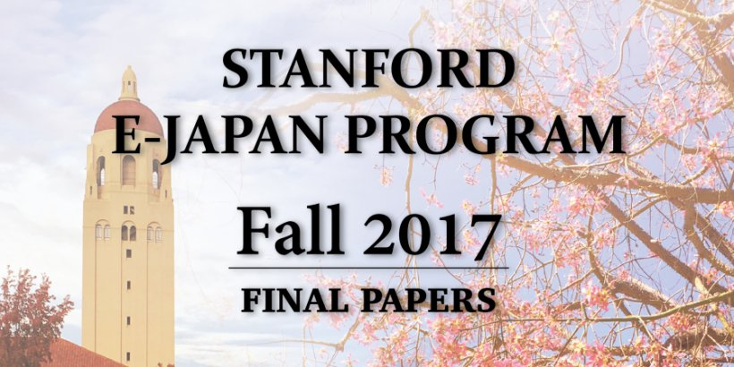 Compilation of the final research papers of students in the Fall 2017 cohort of Stanford e-Japan.