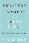 """Book cover for Ian Morris's book """"Foragers, Farmers, and Fossil Fuels: How Human Values Evolve"""""""