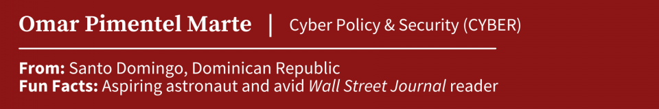 Omar Pimentel; MIP student specializing in Cyber Policy & Security (CYBER); from Santa DOmngo, Domican Republic; actor and reader of the Wall Street Journal